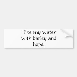 I like my water with barley and hops bumper sticker