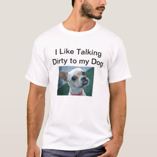 I like talking dirty to my dog T-Shirt