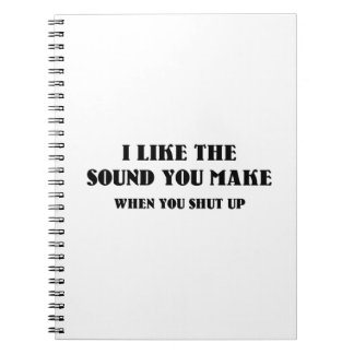 I Like The Sound You Make When You Shut Up Spiral Notebook