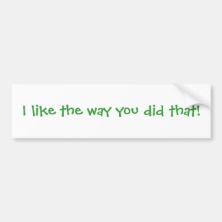 I like the way you did that! car bumper sticker