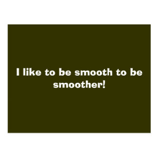 I like to be smooth to be smoother! postcard
