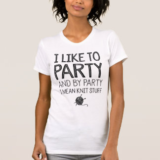 I Like To Party And By Party I Mean Knit Stuff Tshirts