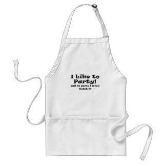 I Like to Party and By Party I Mean Watch TV Adult Apron