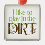 I Like to Play in the Dirt Funny Gardening Metal Ornament