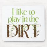 I Like to Play in the Dirt Funny Gardening Mousepads