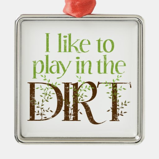 I Like to Play in the Dirt Funny Gardening Square Metal Christmas Ornament