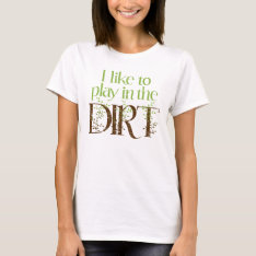 I Like To Play In The Dirt Funny Gardening T-shirt at Zazzle