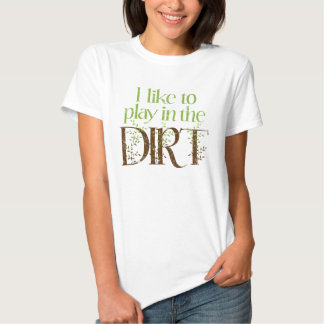 I Like to Play in the Dirt Funny Gardening Tee Shirt