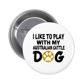 I Like To Play With My Australian Cattle Dog Button