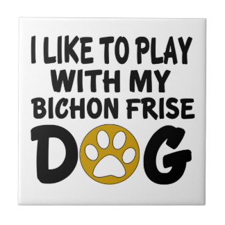 I Like To Play With My Bichon Frise Dog Ceramic Tile