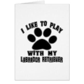 I like to play with my Labrador Retriever. Cards