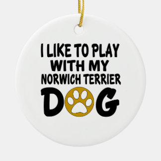 I Like To Play With My Norwich Terrier  Dog Ceramic Ornament