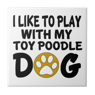 I Like To Play With My Toy Poodle Dog Tile