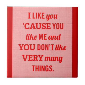 I LIKE YOU CAUSE YOU LIKE ME AND YOU DON'T LIKE VE SMALL SQUARE TILE