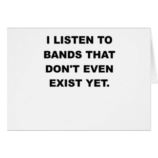 I LISTEN TO BANDS THAT DONT EVEN EXIST YET.png Card