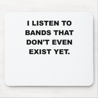 I LISTEN TO BANDS THAT DONT EVEN EXIST YET.png Mouse Pad