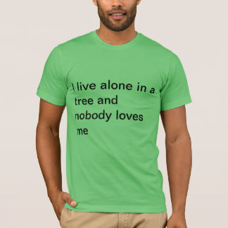 I live alone in a tree and nobody loves me. T-Shirt