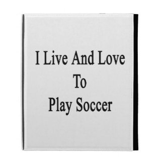 I Live And Love To Play Soccer iPad Cases