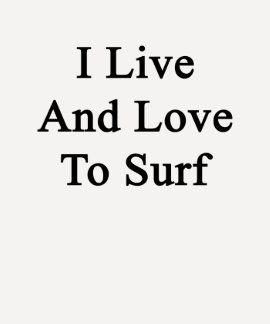 I Live And Love To Surf Tshirt