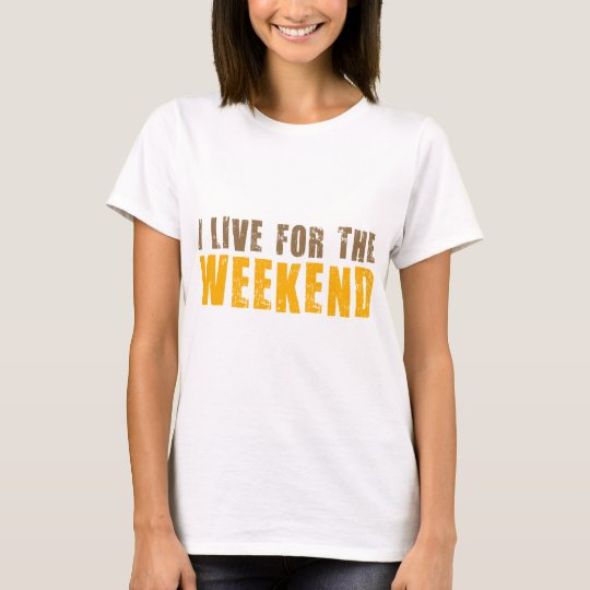 I Live For The Weekend T-Shirt