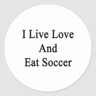 I Live Love And Eat Soccer Round Sticker