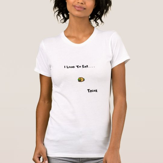 I Live To Eat . . . Tacos. T-Shirt