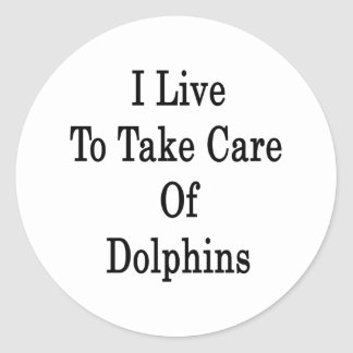 I Live To Take Care Of Dolphins Classic Round Sticker