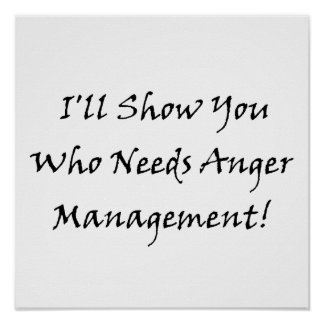I ll Show You Who Needs Anger Management Poster