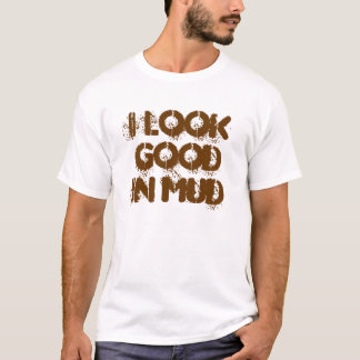 I Look Good In Mud T-shirt