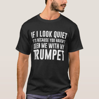 I Look Quiet You Haven't Seen Me with My Trumpet T-Shirt