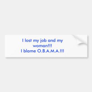 I lost my job and my woman!!!I blame O.B.A.M.A.!!! Car Bumper Sticker