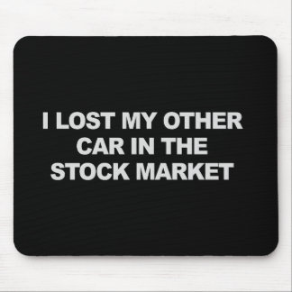 I LOST MY OTHER CAR IN THE STOCK MARKET T-shirt Mouse Pad
