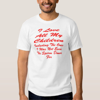 I Love All My Children Even The Ones I Was Not T-shirt