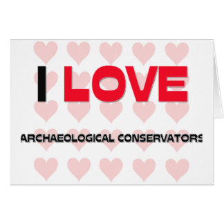 I LOVE ARCHAEOLOGICAL CONSERVATORS GREETING CARD