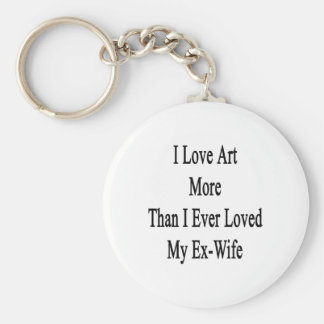 I Love Art More Than I Ever Loved My Ex Wife Key Chain