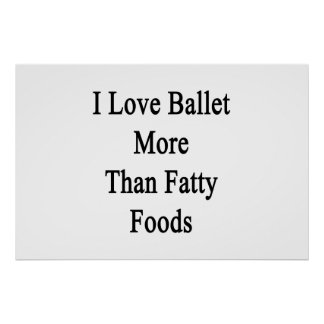 I Love Ballet More Than Fatty Foods Print