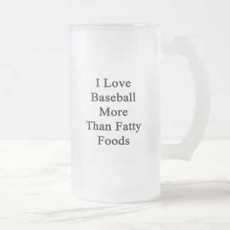 I Love Baseball More Than Fatty Foods 16 Oz Frosted Glass Beer Mug