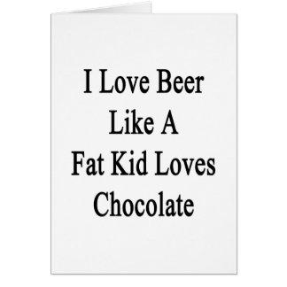 I Love Beer Like A Fat Kid Loves Chocolate Card