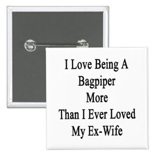 I Love Being A Bagpiper More Than I Ever Loved My 2 Inch Square Button