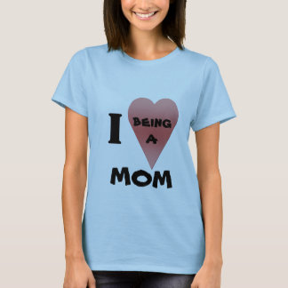 I love being A MOM t-shirt