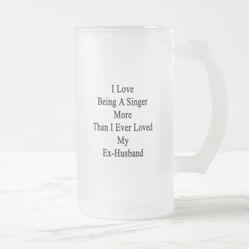 I Love Being A Singer More Than I Ever Loved My Ex 16 Oz Frosted Glass Beer Mug