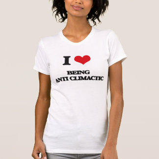I love Being Anti-Climactic Shirt