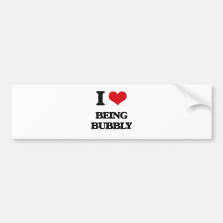 I Love Being Bubbly Bumper Stickers