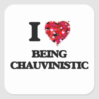 I love Being Chauvinistic Square Sticker