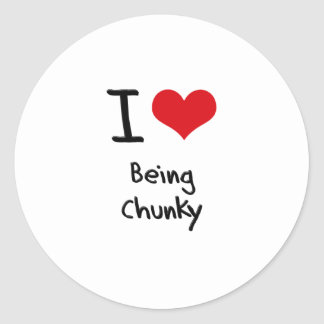 I love Being Chunky Classic Round Sticker