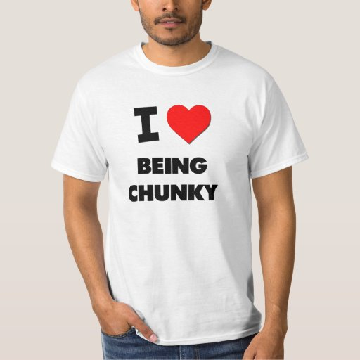 I love Being Chunky Tees