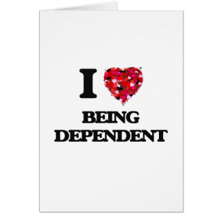 I Love Being Dependent Greeting Card