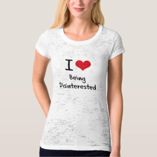 I Love Being Disinterested T-shirt
