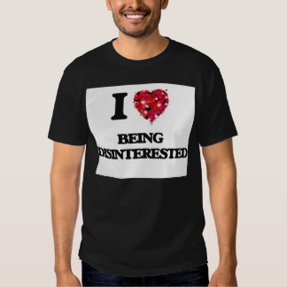 I Love Being Disinterested T Shirts