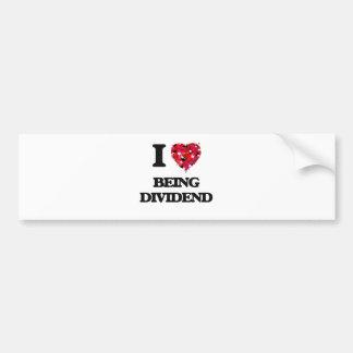 I Love Being Dividend Car Bumper Sticker